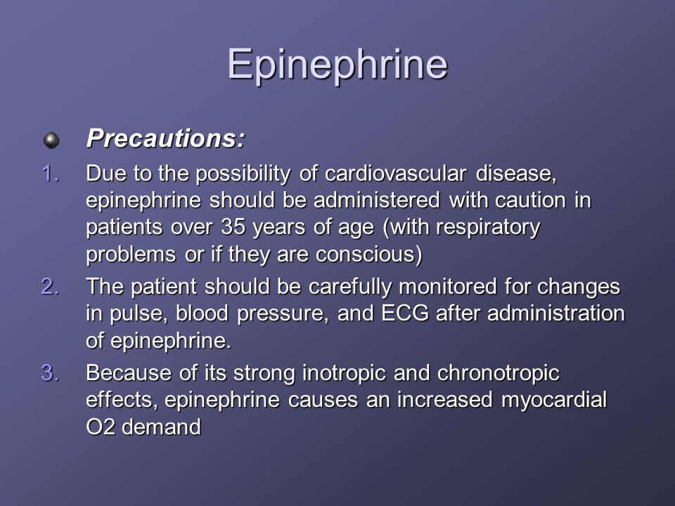 Epinephrine Precautions: 1.Due to the possibility of cardiovascular disease, epinephrine should be administered with caution in patients over 35 years