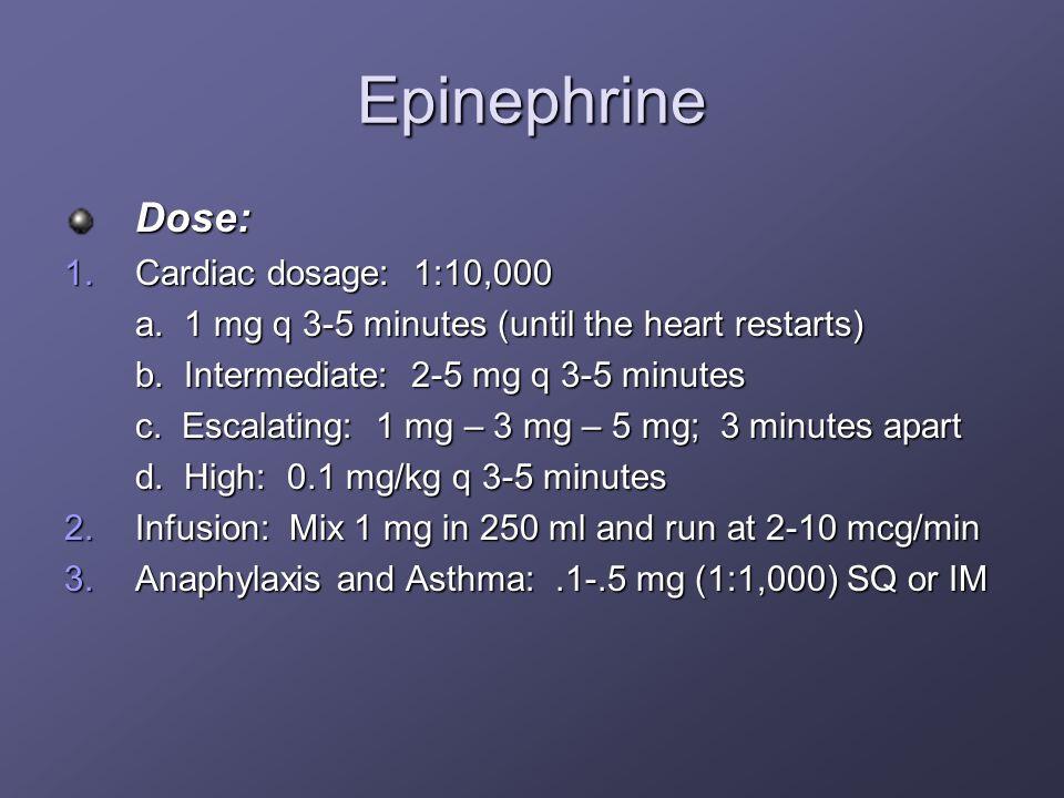Epinephrine Dose: 1.Cardiac dosage: 1:10,000 a. 1 mg q 3-5 minutes (until the heart restarts) b. Intermediate: 2-5 mg q 3-5 minutes c. Escalating: 1 m