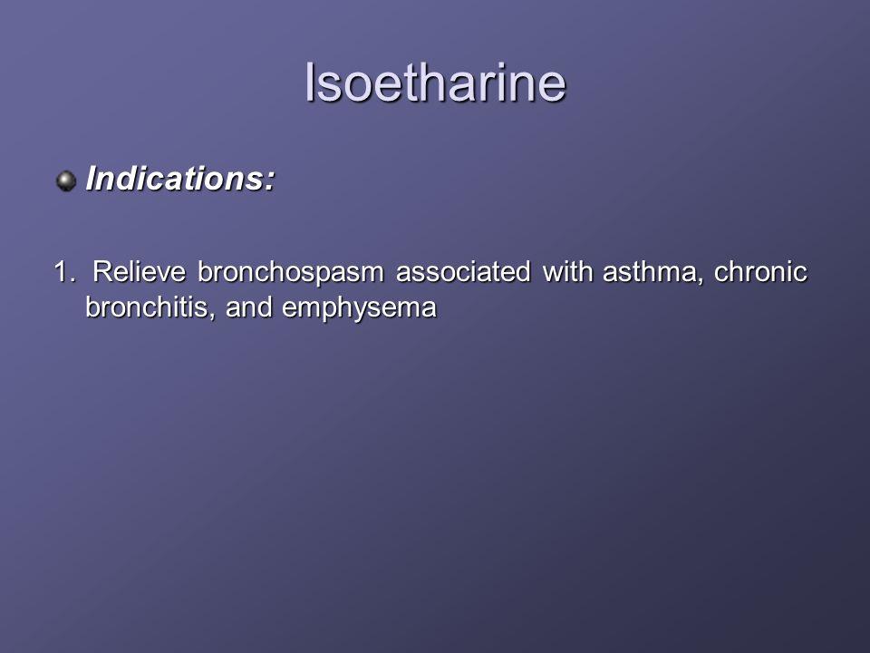 Isoetharine Indications: 1. Relieve bronchospasm associated with asthma, chronic bronchitis, and emphysema
