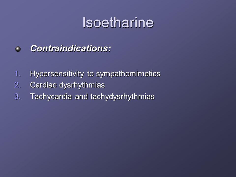 Isoetharine Contraindications: 1.Hypersensitivity to sympathomimetics 2.Cardiac dysrhythmias 3.Tachycardia and tachydysrhythmias