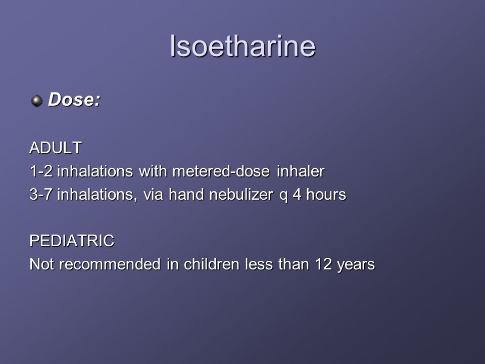 Isoetharine Dose:ADULT 1-2 inhalations with metered-dose inhaler 3-7 inhalations, via hand nebulizer q 4 hours PEDIATRIC Not recommended in children l