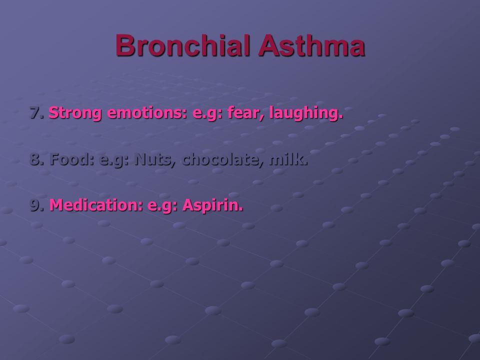 Bronchial Asthma 7. Strong emotions: e.g: fear, laughing. 8. Food: e.g: Nuts, chocolate, milk. 9. Medication: e.g: Aspirin.