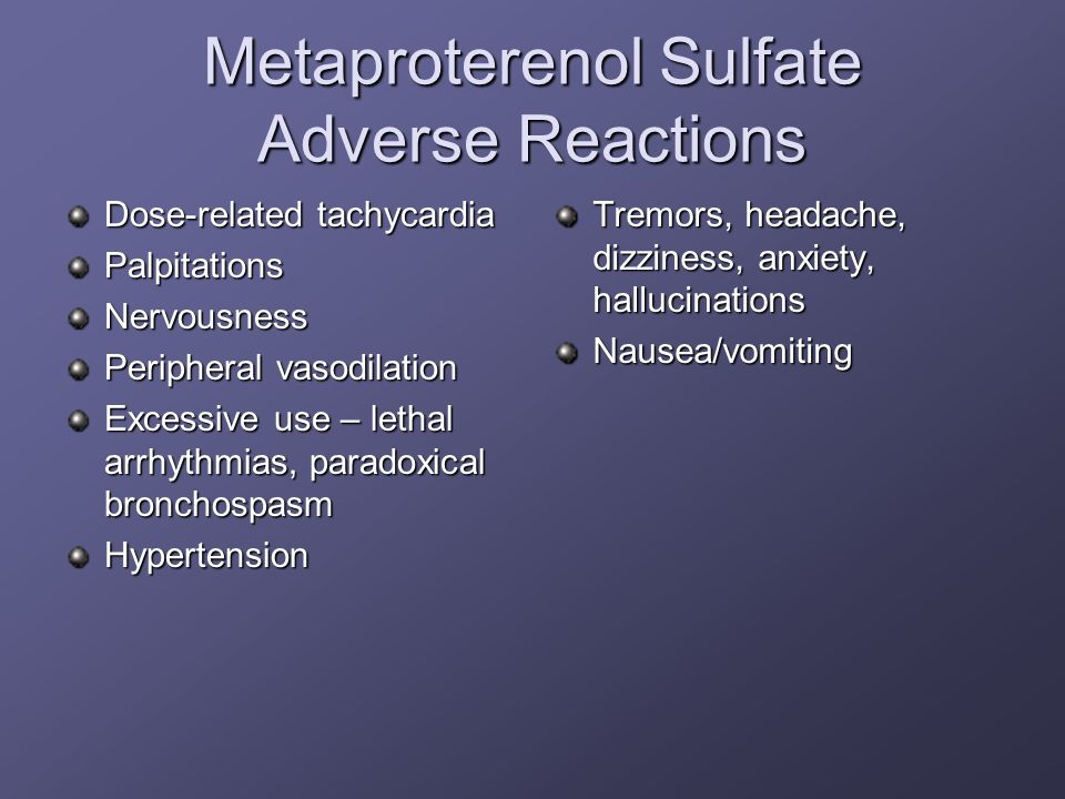 Metaproterenol Sulfate Adverse Reactions Dose-related tachycardia PalpitationsNervousness Peripheral vasodilation Excessive use – lethal arrhythmias,