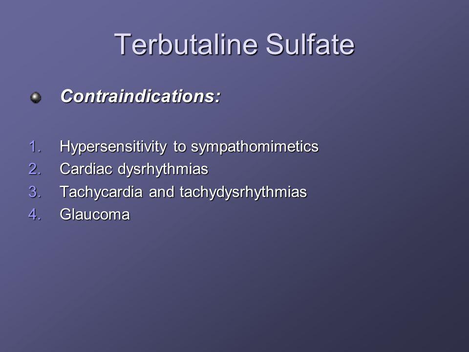 Terbutaline Sulfate Contraindications: 1.Hypersensitivity to sympathomimetics 2.Cardiac dysrhythmias 3.Tachycardia and tachydysrhythmias 4.Glaucoma