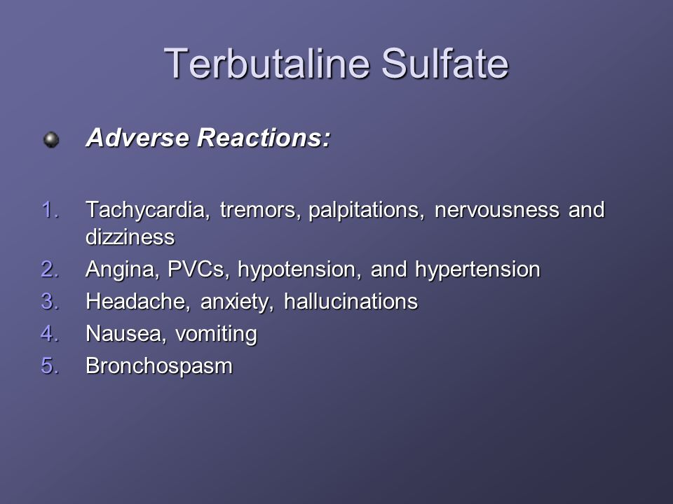Terbutaline Sulfate Adverse Reactions: 1.Tachycardia, tremors, palpitations, nervousness and dizziness 2.Angina, PVCs, hypotension, and hypertension 3