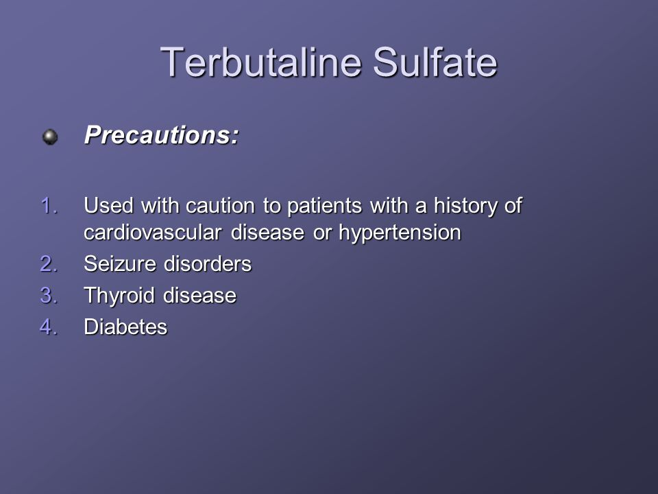 Terbutaline Sulfate Precautions: 1.Used with caution to patients with a history of cardiovascular disease or hypertension 2.Seizure disorders 3.Thyroi