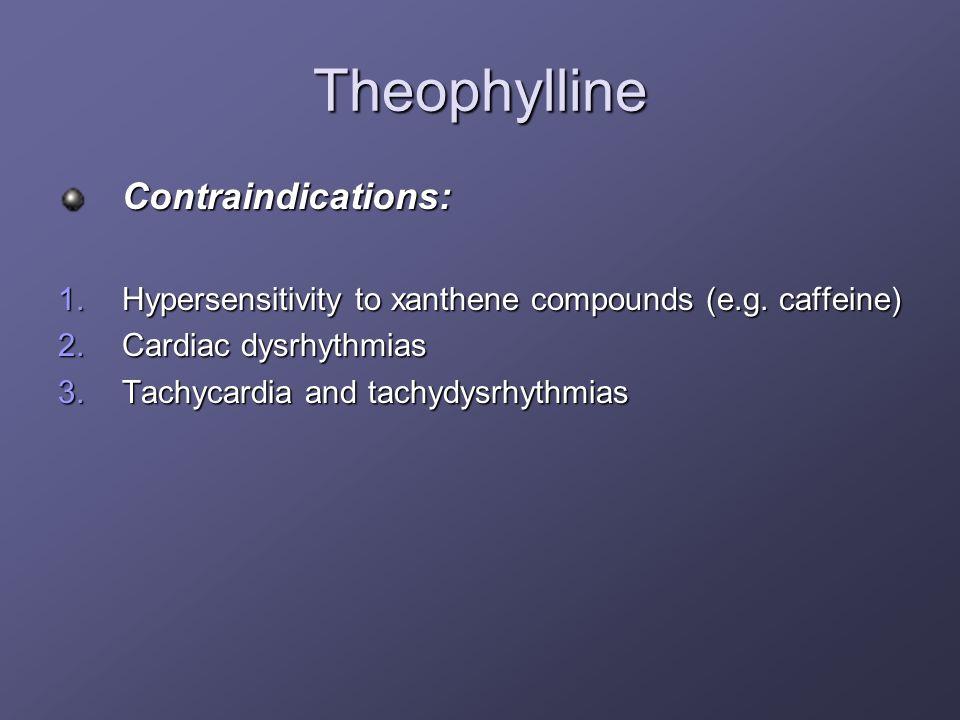 Theophylline Contraindications: 1.Hypersensitivity to xanthene compounds (e.g. caffeine) 2.Cardiac dysrhythmias 3.Tachycardia and tachydysrhythmias