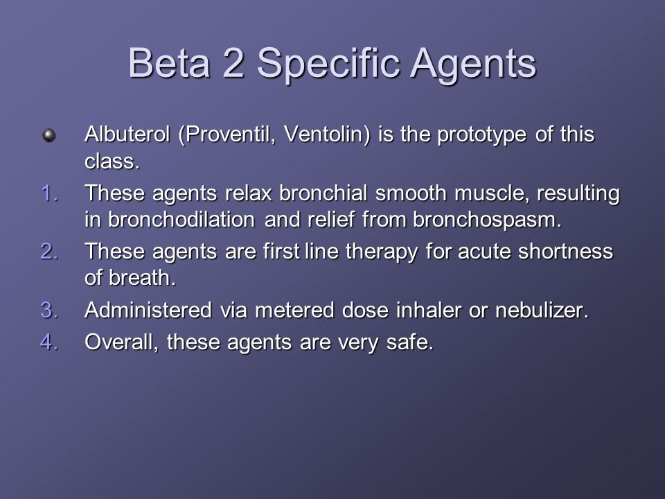 Beta 2 Specific Agents Albuterol (Proventil, Ventolin) is the prototype of this class. 1.These agents relax bronchial smooth muscle, resulting in bron