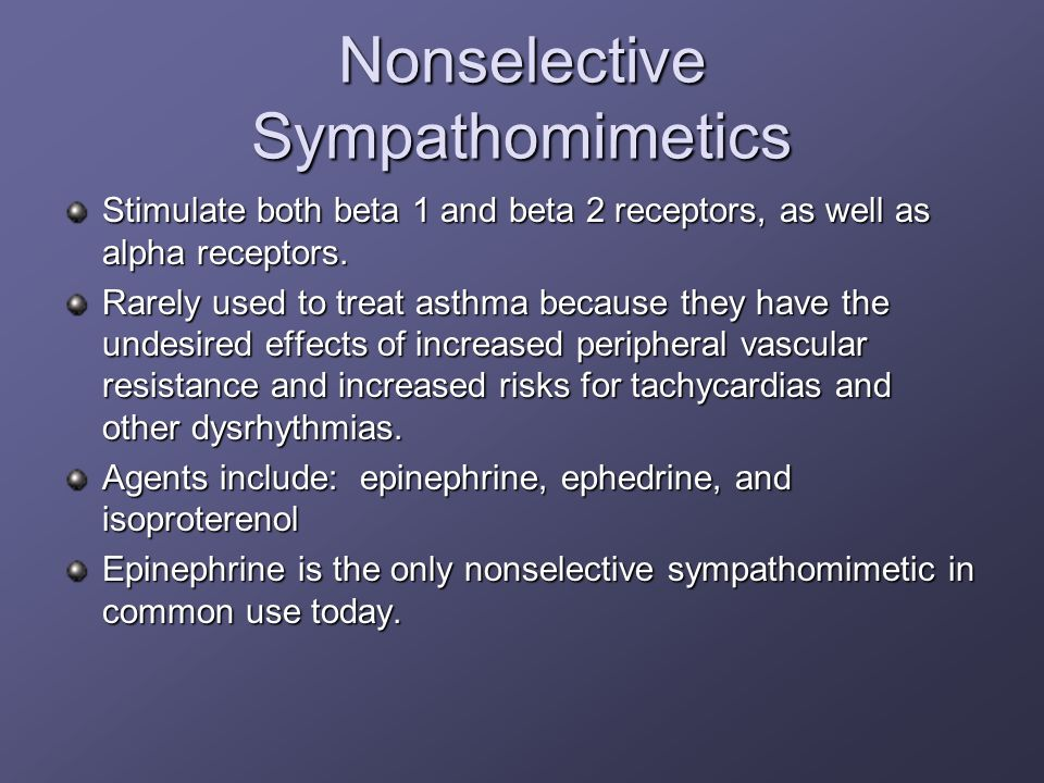 Nonselective Sympathomimetics Stimulate both beta 1 and beta 2 receptors, as well as alpha receptors. Rarely used to treat asthma because they have th