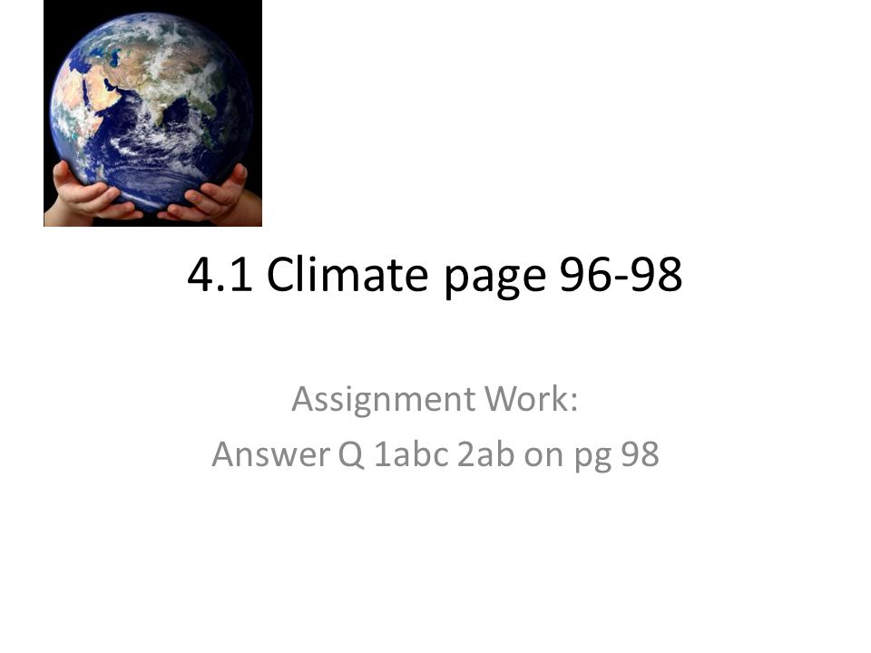 4.1 Climate page 96-98 Assignment Work: Answer Q 1abc 2ab on pg 98