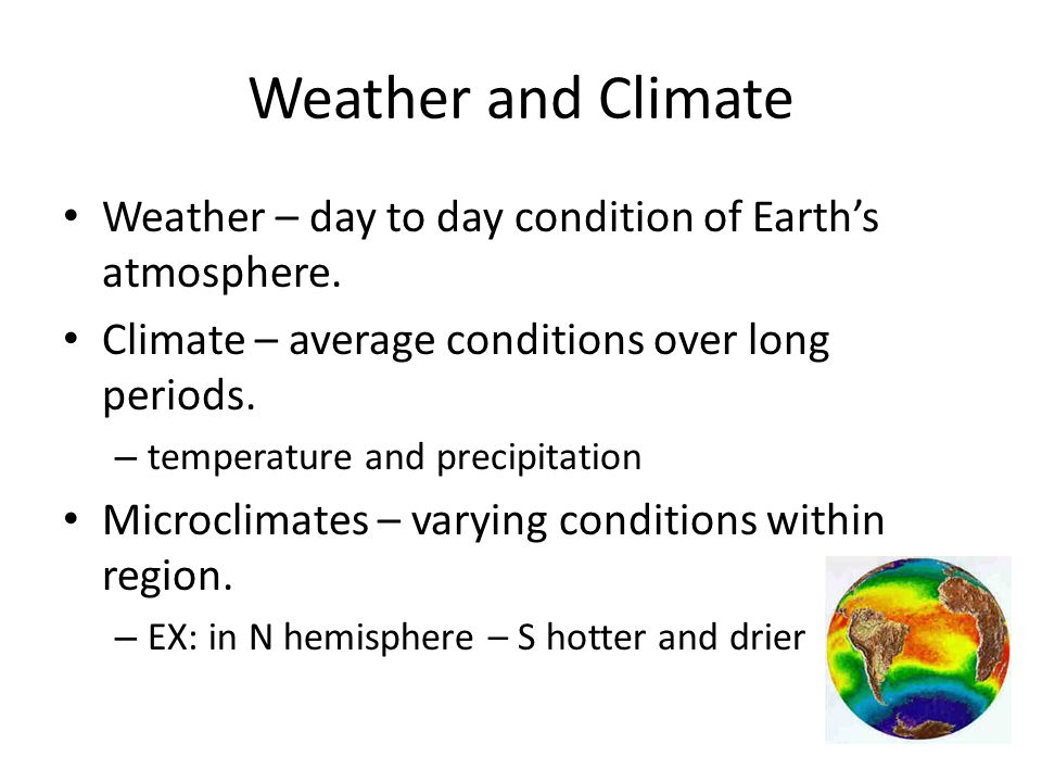 Weather and Climate Weather – day to day condition of Earths atmosphere. Climate – average conditions over long periods. – temperature and precipitati