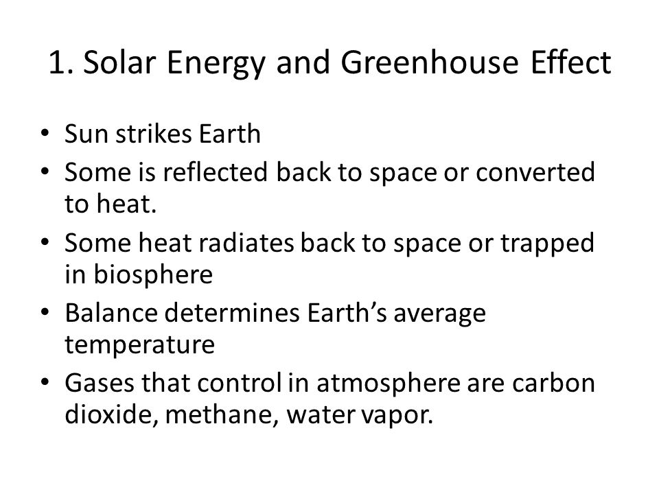 1. Solar Energy and Greenhouse Effect Sun strikes Earth Some is reflected back to space or converted to heat. Some heat radiates back to space or trap