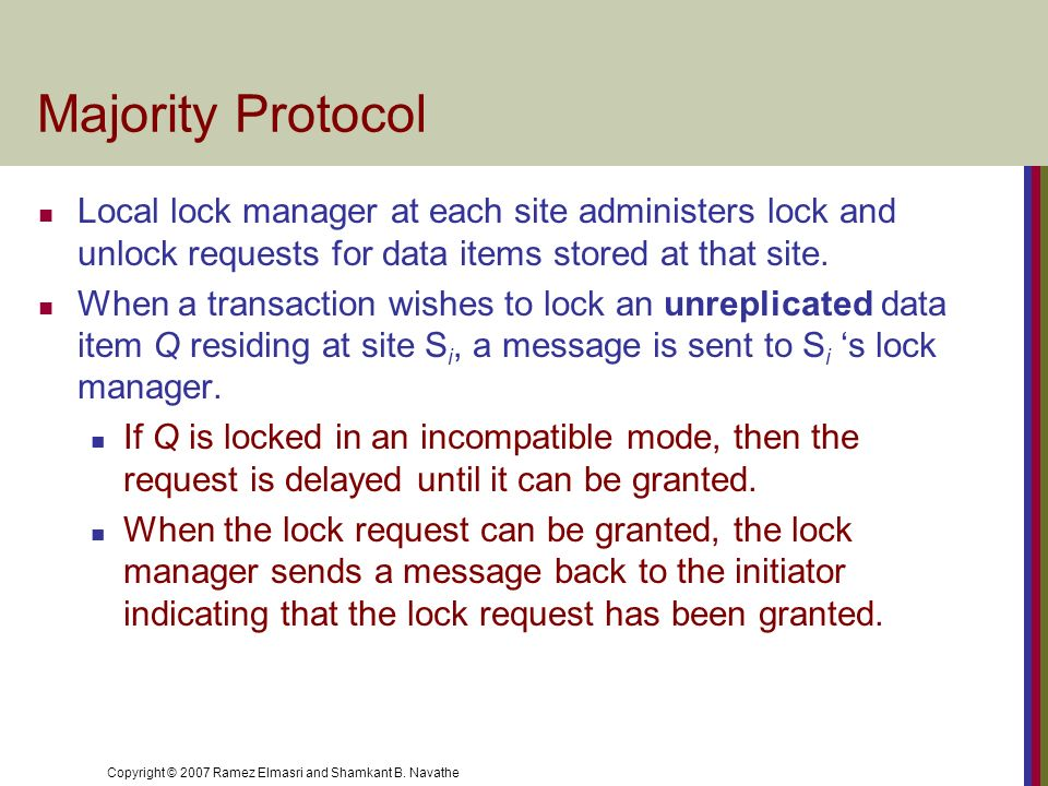 Copyright © 2007 Ramez Elmasri and Shamkant B. Navathe Majority Protocol Local lock manager at each site administers lock and unlock requests for data