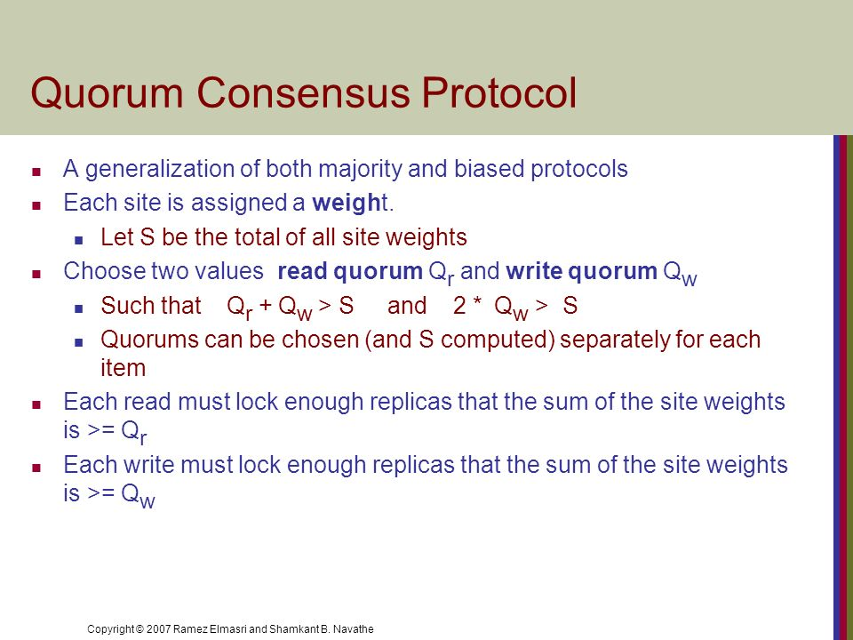 Copyright © 2007 Ramez Elmasri and Shamkant B. Navathe Quorum Consensus Protocol A generalization of both majority and biased protocols Each site is a