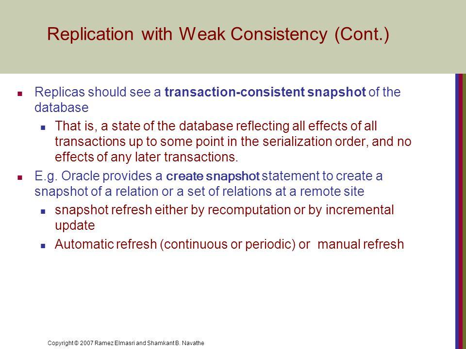Copyright © 2007 Ramez Elmasri and Shamkant B. Navathe Replication with Weak Consistency (Cont.) Replicas should see a transaction-consistent snapshot