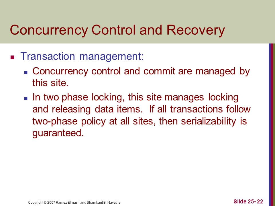 Copyright © 2007 Ramez Elmasri and Shamkant B. Navathe Concurrency Control and Recovery Transaction management: Concurrency control and commit are man