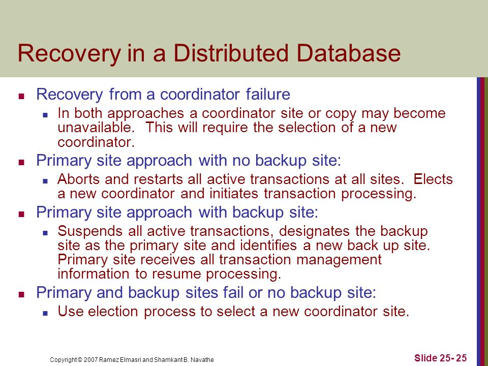Copyright © 2007 Ramez Elmasri and Shamkant B. Navathe Recovery in a Distributed Database Recovery from a coordinator failure In both approaches a coo