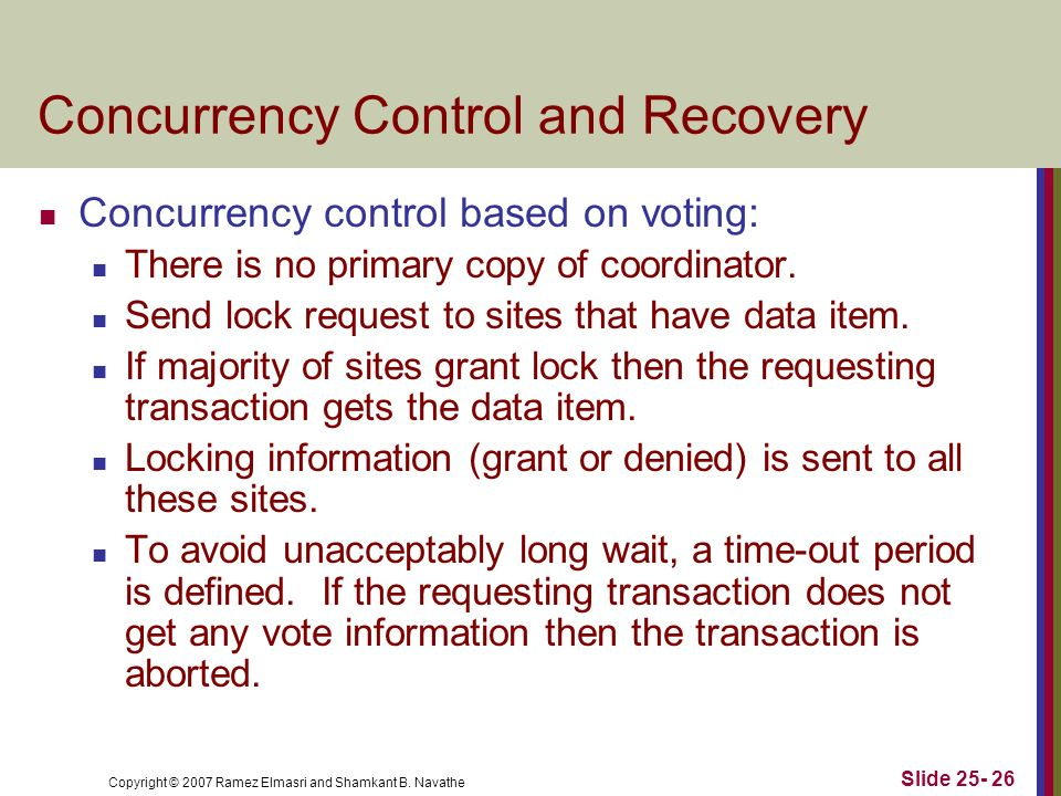 Copyright © 2007 Ramez Elmasri and Shamkant B. Navathe Concurrency Control and Recovery Concurrency control based on voting: There is no primary copy