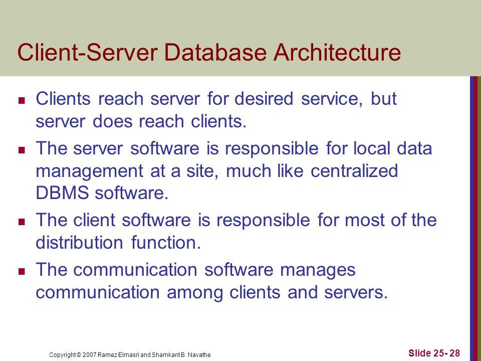Copyright © 2007 Ramez Elmasri and Shamkant B. Navathe Client-Server Database Architecture Clients reach server for desired service, but server does r