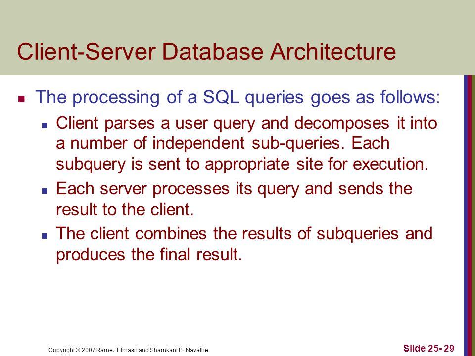 Copyright © 2007 Ramez Elmasri and Shamkant B. Navathe Client-Server Database Architecture The processing of a SQL queries goes as follows: Client par