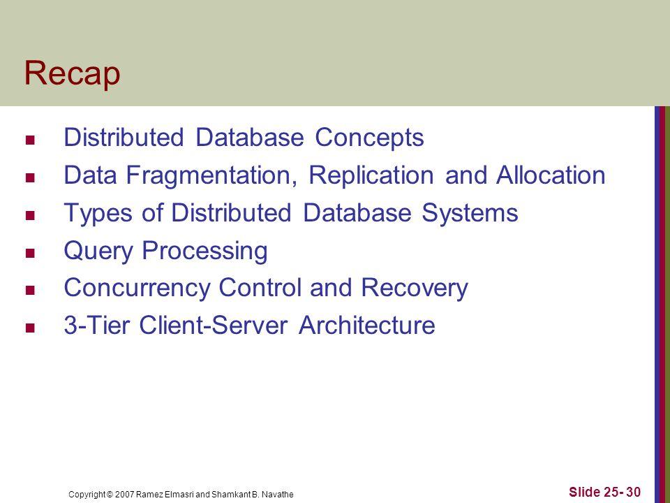Copyright © 2007 Ramez Elmasri and Shamkant B. Navathe Slide 25- 30 Recap Distributed Database Concepts Data Fragmentation, Replication and Allocation
