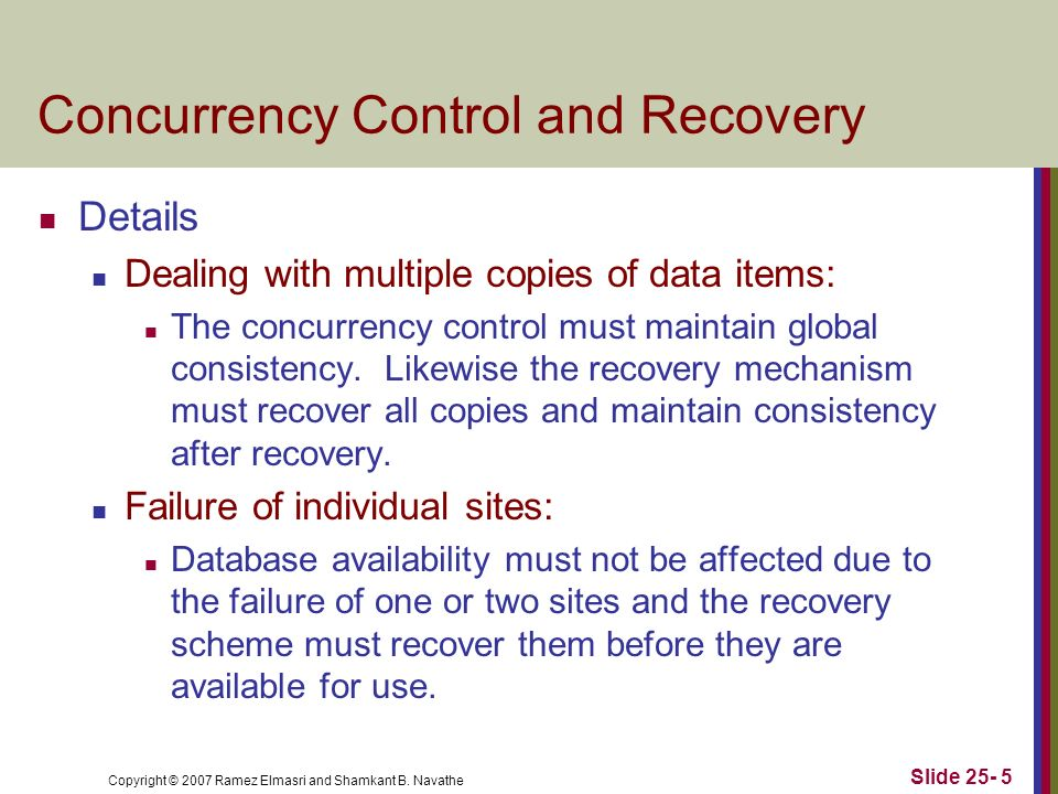Copyright © 2007 Ramez Elmasri and Shamkant B. Navathe Concurrency Control and Recovery Details Dealing with multiple copies of data items: The concur