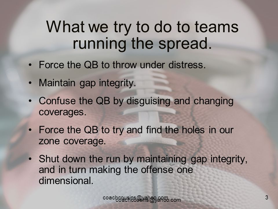 coachcousins@yahoo.com 3 What we try to do to teams running the spread. Force the QB to throw under distress. Maintain gap integrity. Confuse the QB b