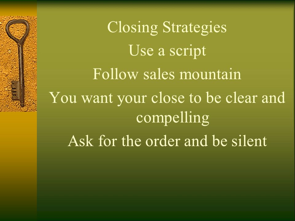 Closing Strategies Use a script Follow sales mountain You want your close to be clear and compelling Ask for the order and be silent