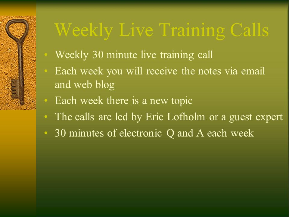 Weekly Live Training Calls Weekly 30 minute live training call Each week you will receive the notes via email and web blog Each week there is a new to