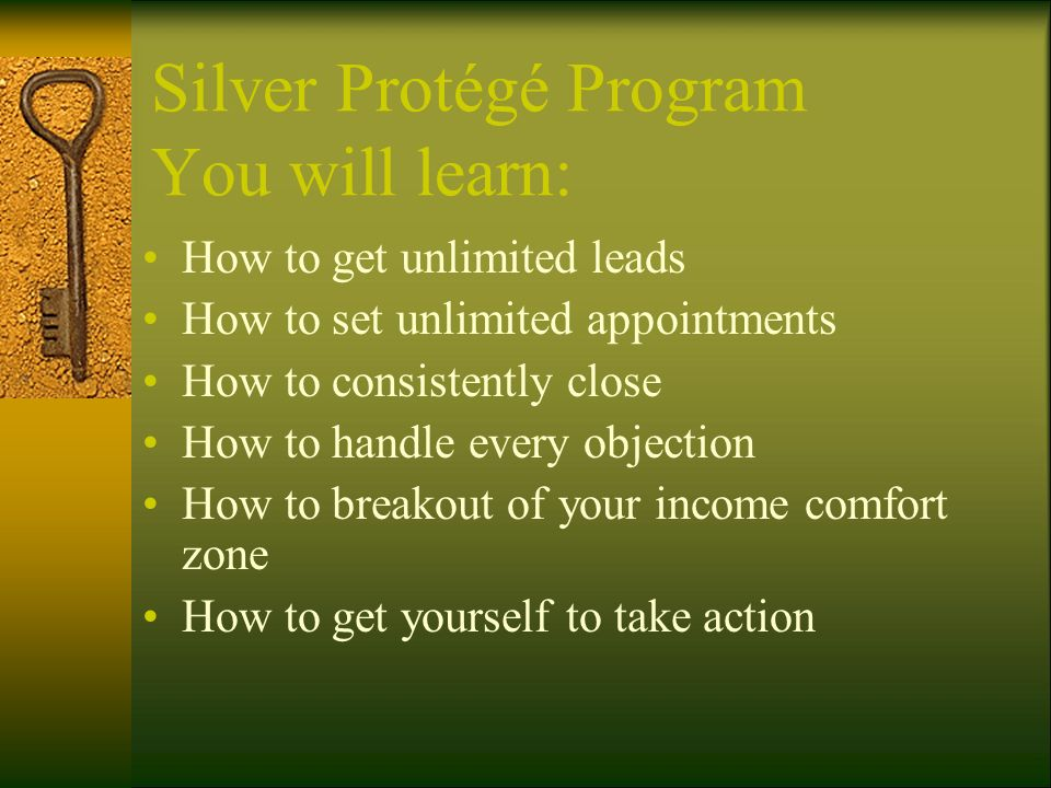 Silver Protégé Program You will learn: How to get unlimited leads How to set unlimited appointments How to consistently close How to handle every obje