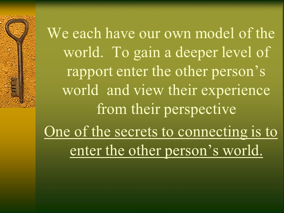 We each have our own model of the world. To gain a deeper level of rapport enter the other persons world and view their experience from their perspect