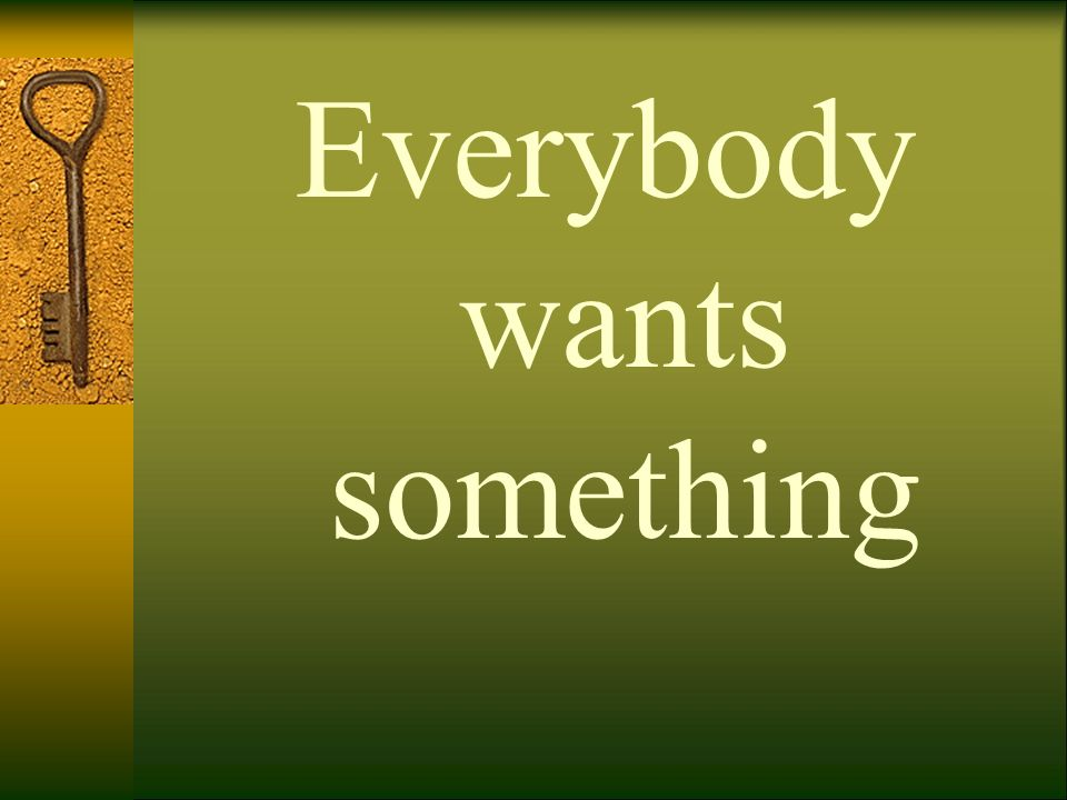 Everybody wants something