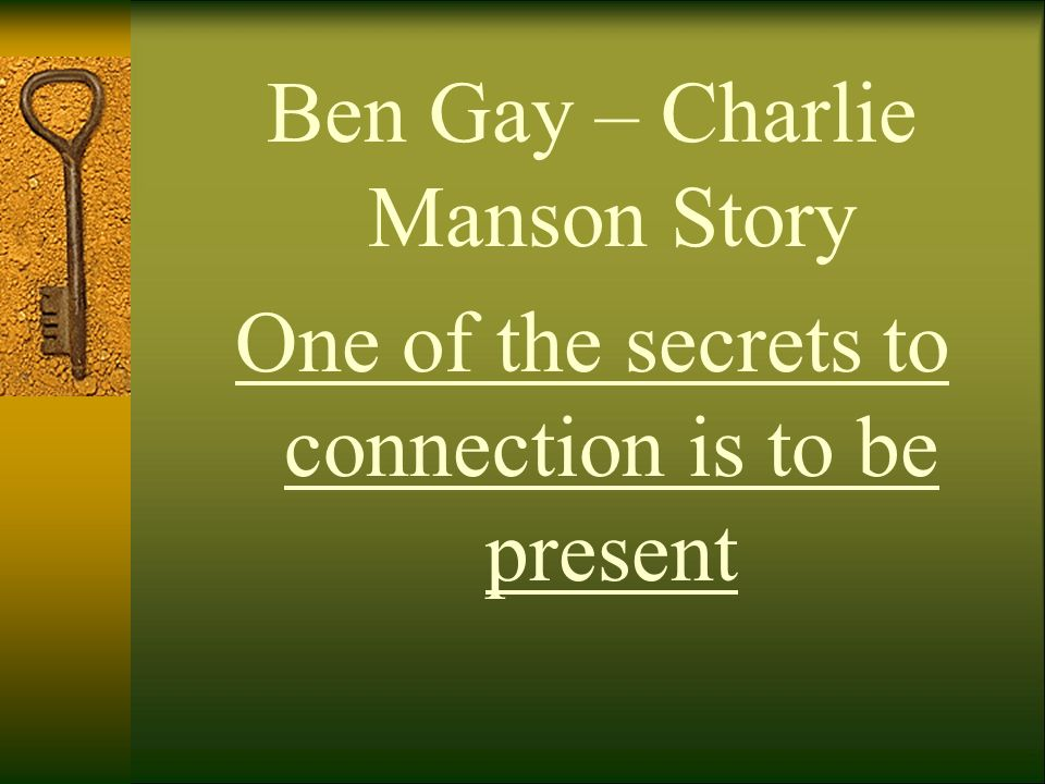 Ben Gay – Charlie Manson Story One of the secrets to connection is to be present