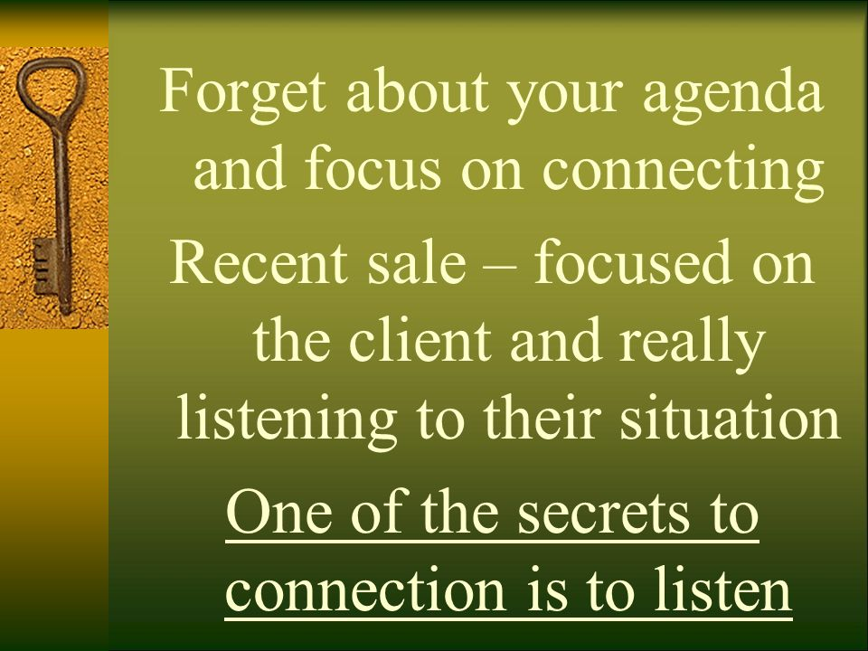 Forget about your agenda and focus on connecting Recent sale – focused on the client and really listening to their situation One of the secrets to con