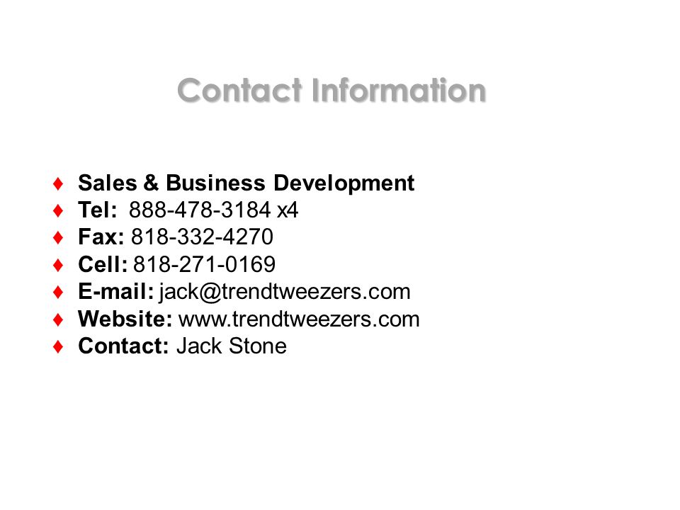 Contact Information Sales & Business Development Tel: 888-478-3184 x4 Fax: 818-332-4270 Cell: 818-271-0169 E-mail: jack@trendtweezers.com Website: www