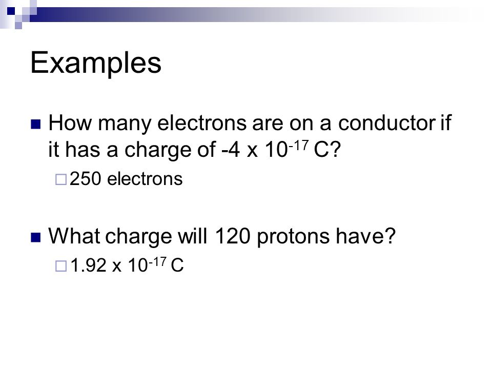 Examples How many electrons are on a conductor if it has a charge of -4 x 10 -17 C? 250 electrons What charge will 120 protons have? 1.92 x 10 -17 C