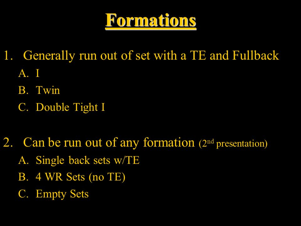 Formations 1.Generally run out of set with a TE and Fullback A.I B.Twin C.Double Tight I 2.Can be run out of any formation (2 nd presentation) A.Singl