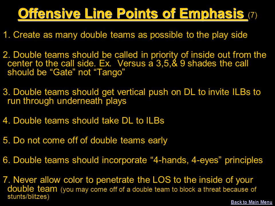Offensive Line Points of Emphasis Offensive Line Points of Emphasis (7) 1. Create as many double teams as possible to the play side 2. Double teams sh