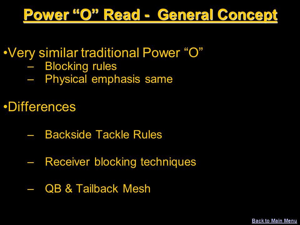 Power O Read - General Concept Very similar traditional Power O –Blocking rules –Physical emphasis same Differences –Backside Tackle Rules –Receiver b