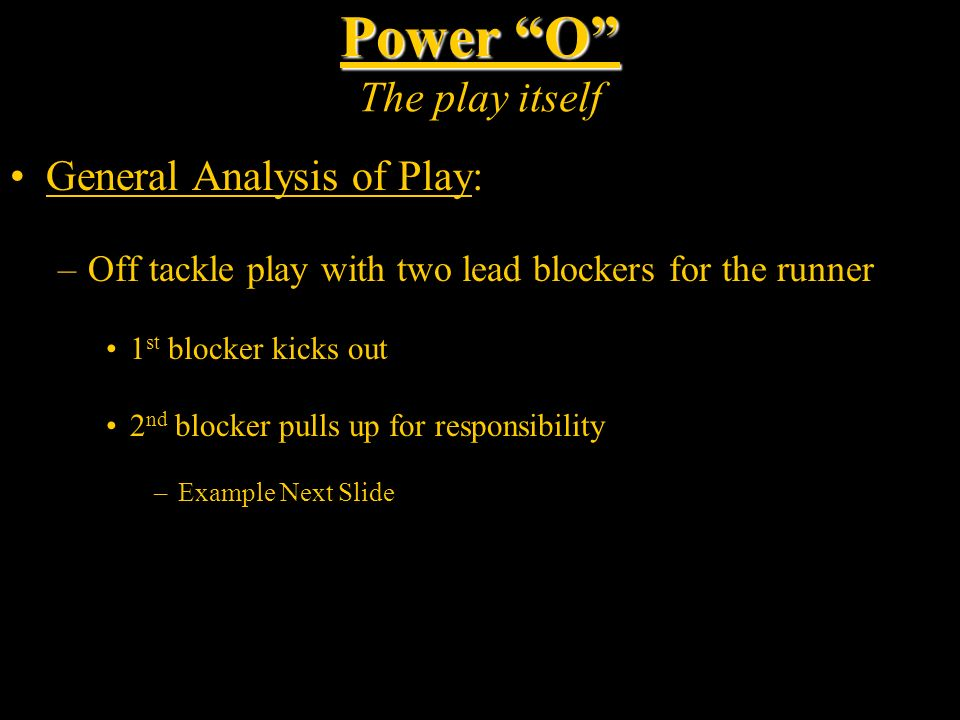 Power O Power O The play itself General Analysis of Play: –Off tackle play with two lead blockers for the runner 1 st blocker kicks out 2 nd blocker p