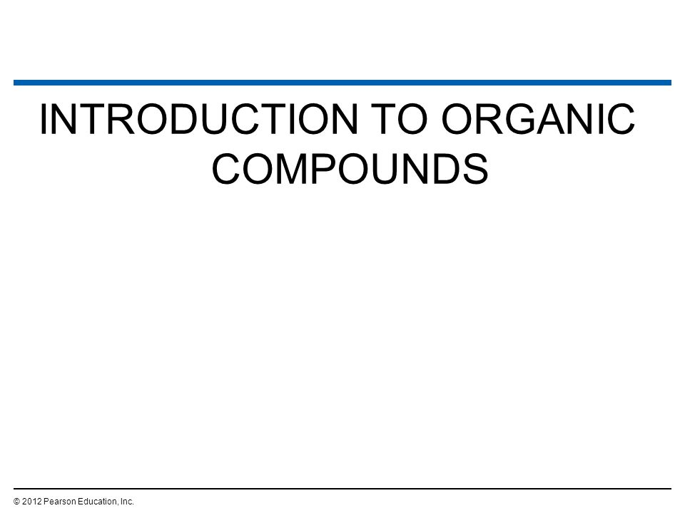 INTRODUCTION TO ORGANIC COMPOUNDS © 2012 Pearson Education, Inc.