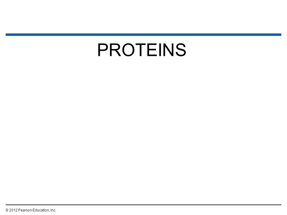 PROTEINS © 2012 Pearson Education, Inc.