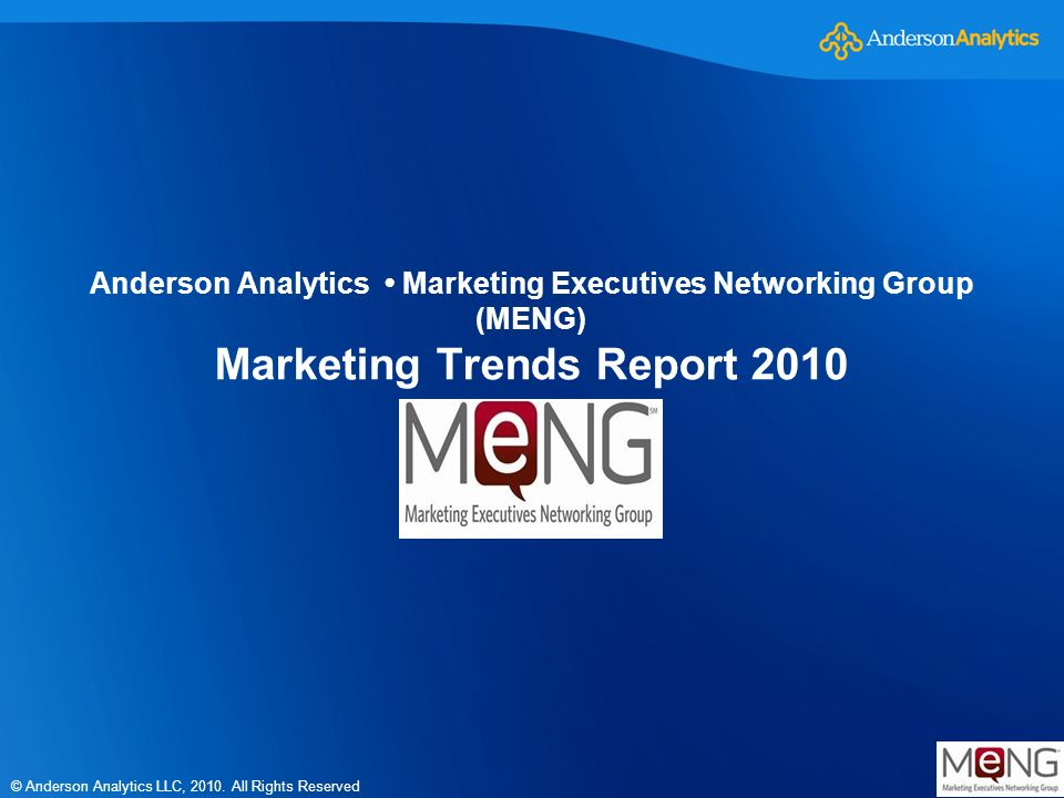 © Anderson Analytics LLC, 2010. All Rights Reserved Anderson Analytics Marketing Executives Networking Group (MENG) Marketing Trends Report 2010