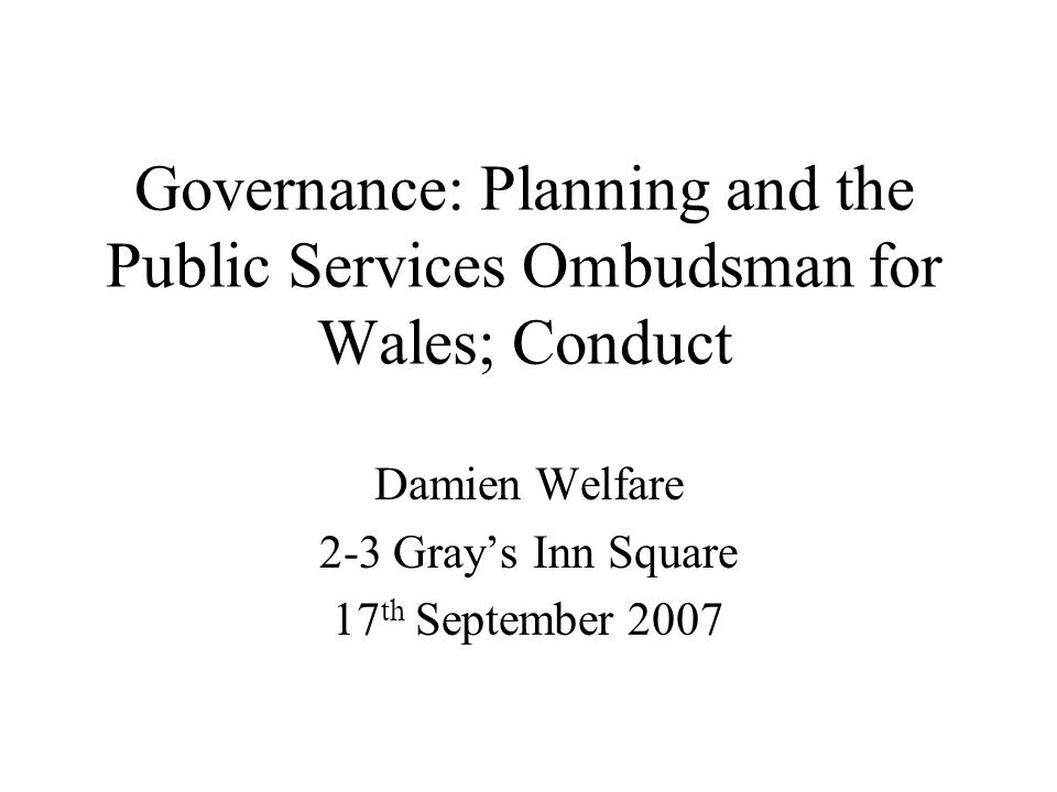 Governance: Planning and the Public Services Ombudsman for Wales; Conduct Damien Welfare 2-3 Grays Inn Square 17 th September 2007
