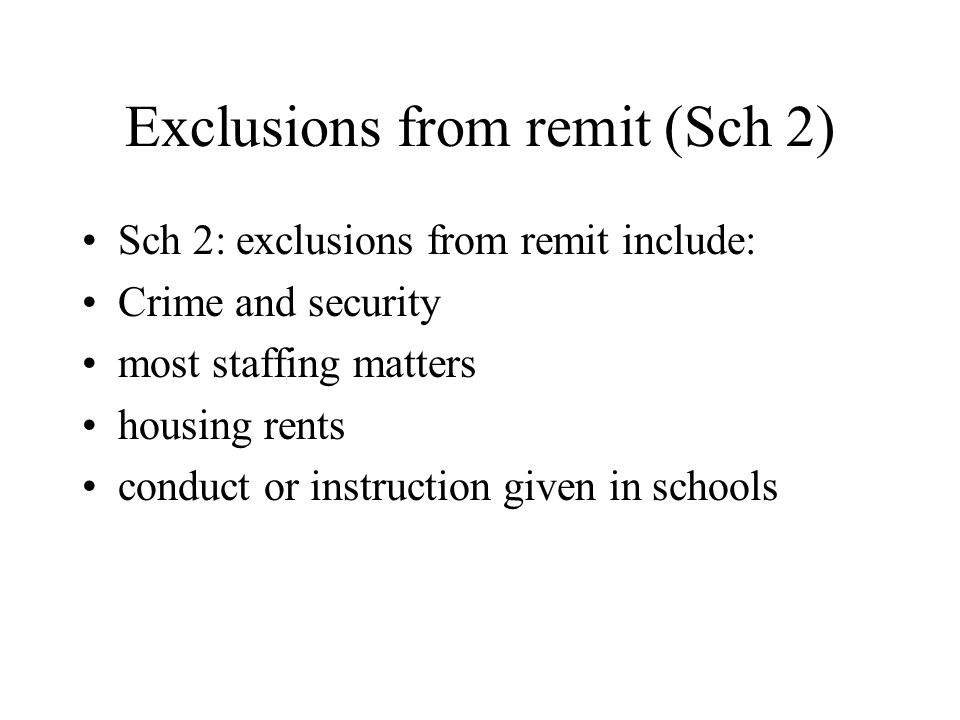 Exclusions from remit (Sch 2) Sch 2: exclusions from remit include: Crime and security most staffing matters housing rents conduct or instruction given in schools
