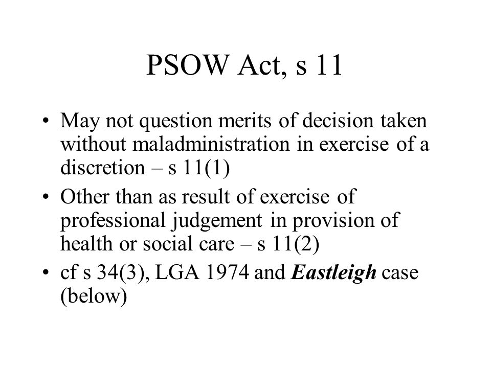 PSOW Act, s 11 May not question merits of decision taken without maladministration in exercise of a discretion – s 11(1) Other than as result of exercise of professional judgement in provision of health or social care – s 11(2) cf s 34(3), LGA 1974 and Eastleigh case (below)