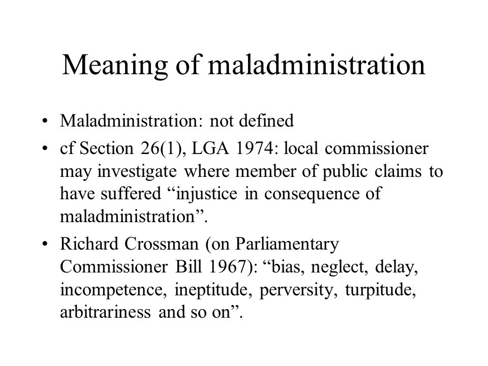 Meaning of maladministration Maladministration: not defined cf Section 26(1), LGA 1974: local commissioner may investigate where member of public claims to have suffered injustice in consequence of maladministration.