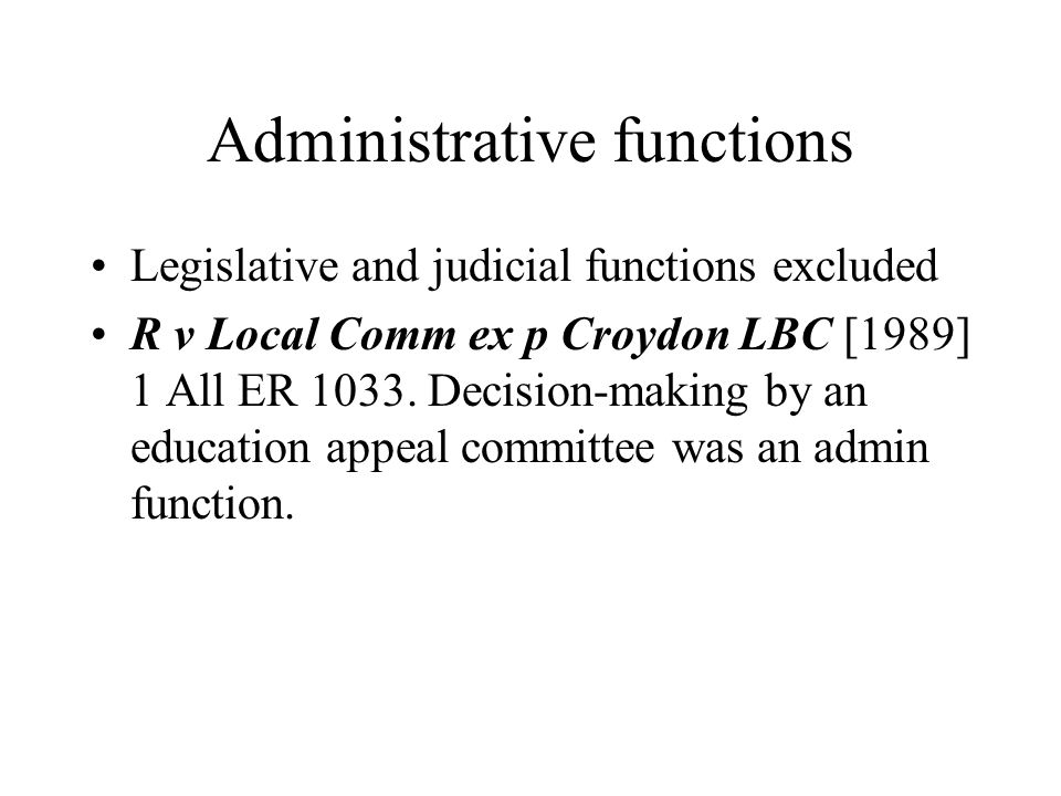 Administrative functions Legislative and judicial functions excluded R v Local Comm ex p Croydon LBC [1989] 1 All ER 1033.