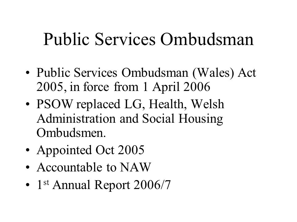 Public Services Ombudsman Public Services Ombudsman (Wales) Act 2005, in force from 1 April 2006 PSOW replaced LG, Health, Welsh Administration and Social Housing Ombudsmen.