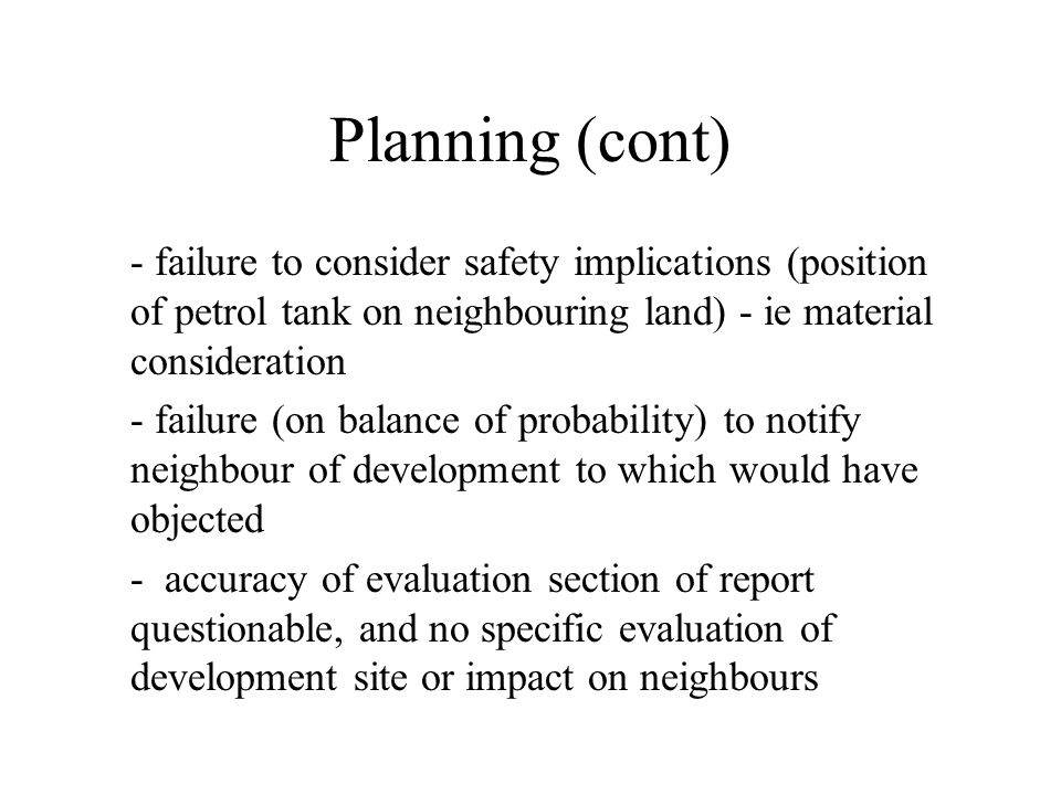 Planning (cont) - failure to consider safety implications (position of petrol tank on neighbouring land) - ie material consideration - failure (on balance of probability) to notify neighbour of development to which would have objected - accuracy of evaluation section of report questionable, and no specific evaluation of development site or impact on neighbours